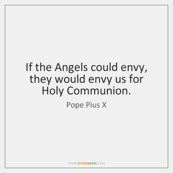 If the Angels could envy, they would envy us for Holy Communion.