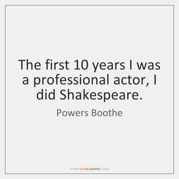 The first 10 years I was a professional actor, I did Shakespeare.