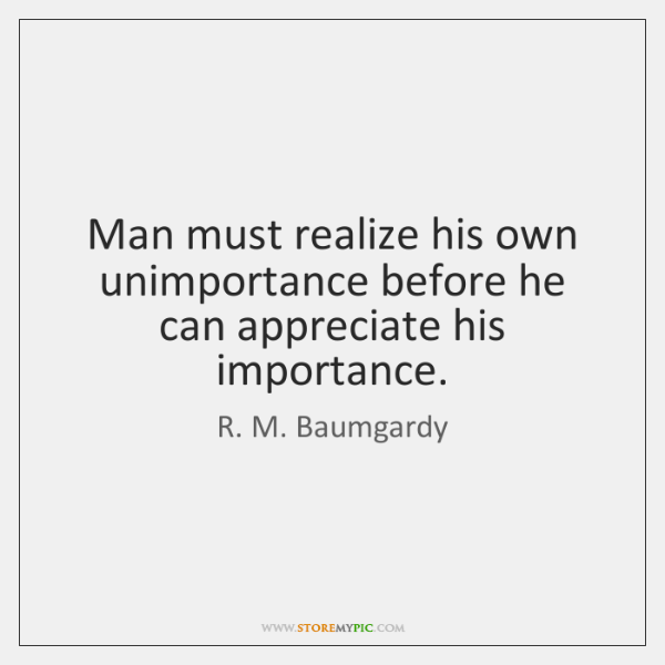Man must realize his own unimportance before he can appreciate his importance.