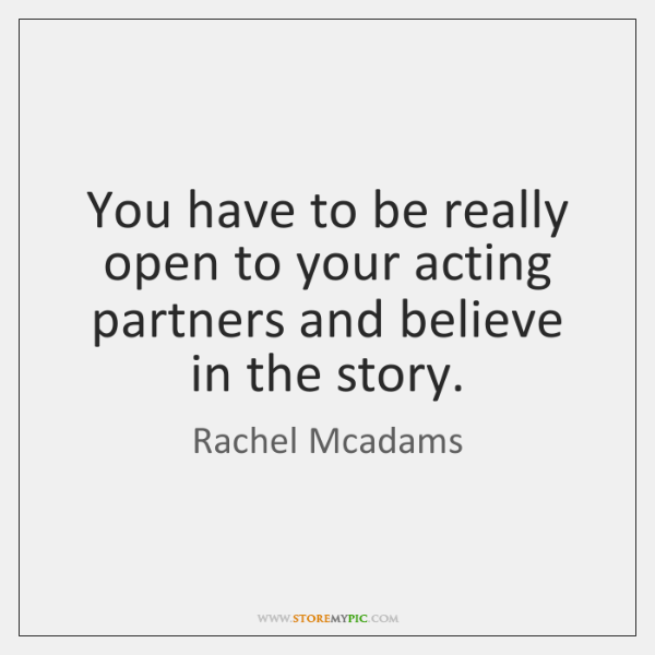 You have to be really open to your acting partners and believe ...