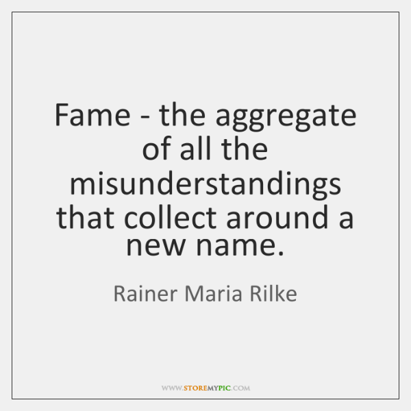 Fame - the aggregate of all the misunderstandings that collect around a ...