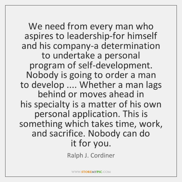 We need from every man who aspires to leadership-for himself  and his ...