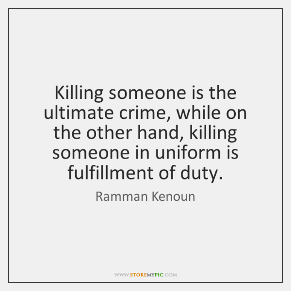 Killing someone is the ultimate crime, while on the other hand, killing ...