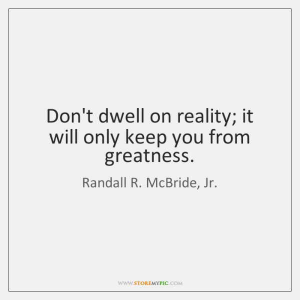Don't dwell on reality; it will only keep you from greatness.