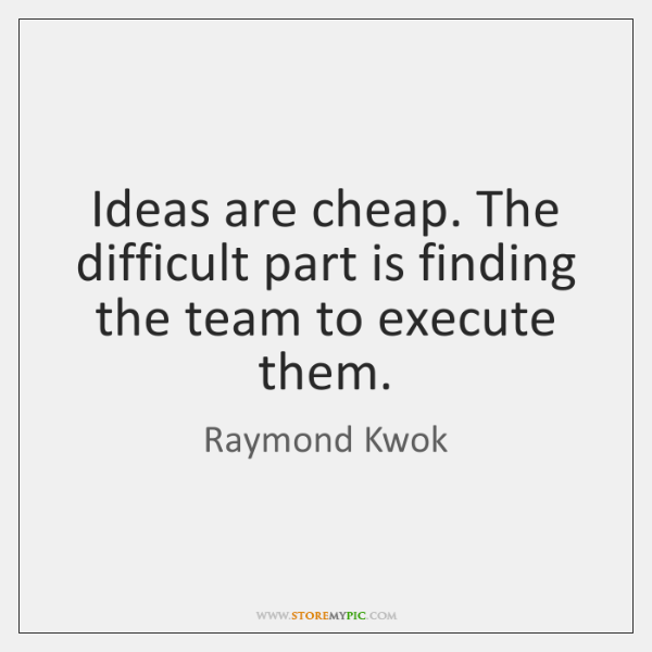Ideas are cheap. The difficult part is finding the team to execute ...