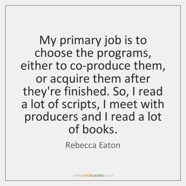 My primary job is to choose the programs, either to co-produce them, ...