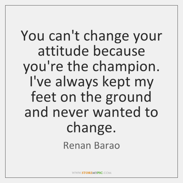 You can't change your attitude because you're the champion. I've always kept ...