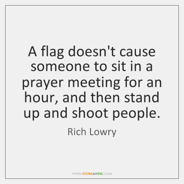 A flag doesn't cause someone to sit in a prayer meeting for ...