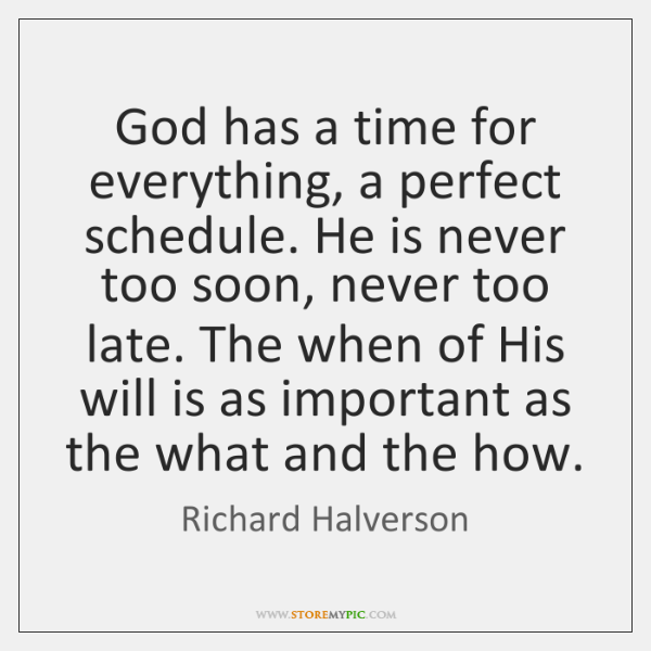 God has a time for everything, a perfect schedule. He is never ...
