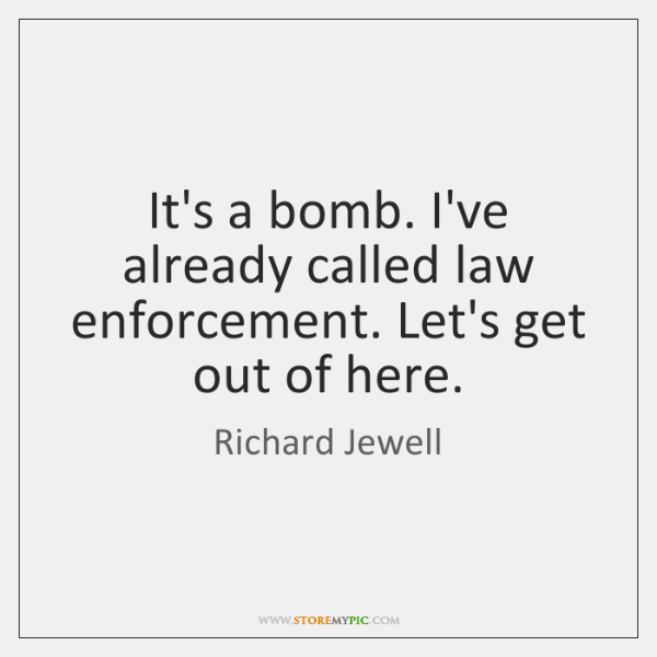 It's a bomb. I've already called law enforcement. Let's get out of ...