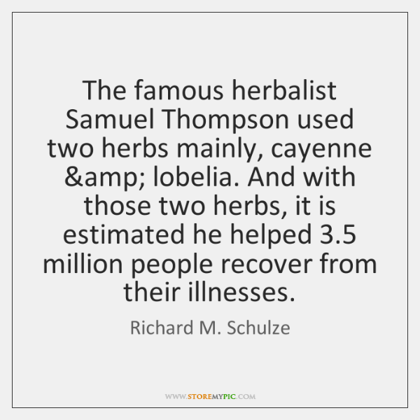 The famous herbalist Samuel Thompson used two herbs mainly, cayenne & lobelia. And ...