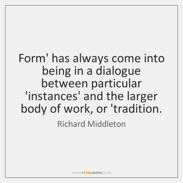 Form' has always come into being in a dialogue between particular 'instances' ...