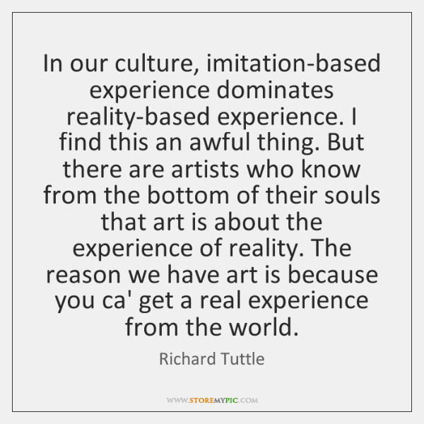 In our culture, imitation-based experience dominates reality-based experience. I find this an ...