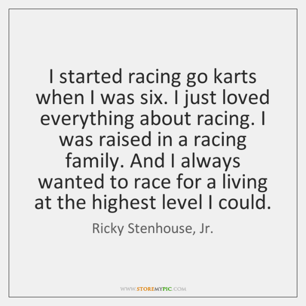 I started racing go karts when I was six. I just loved ...