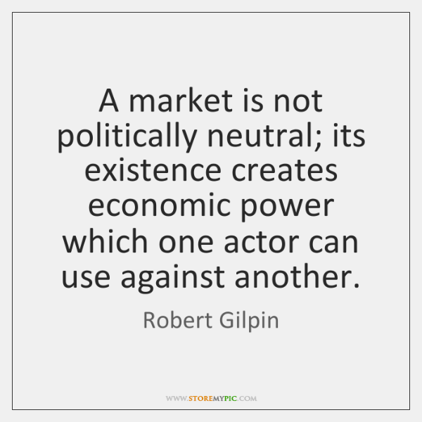 A market is not politically neutral; its existence creates economic power which ...