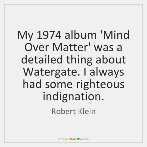 My 1974 album 'Mind Over Matter' was a detailed thing about Watergate. I ...