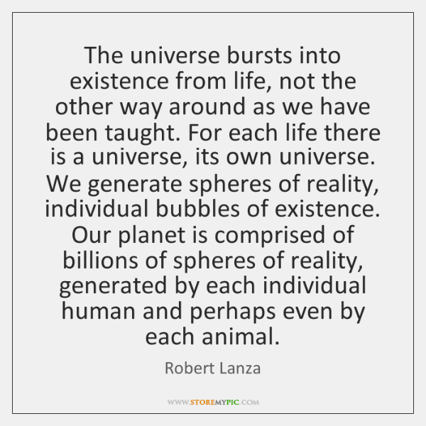The universe bursts into existence from life, not the other way around ...
