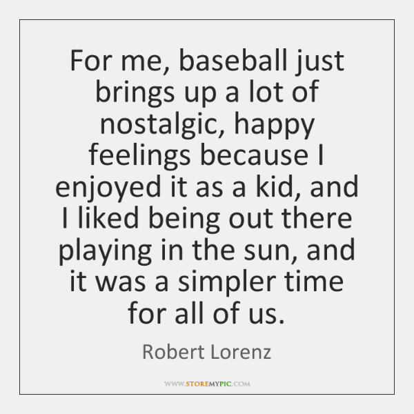For me, baseball just brings up a lot of nostalgic, happy feelings ...