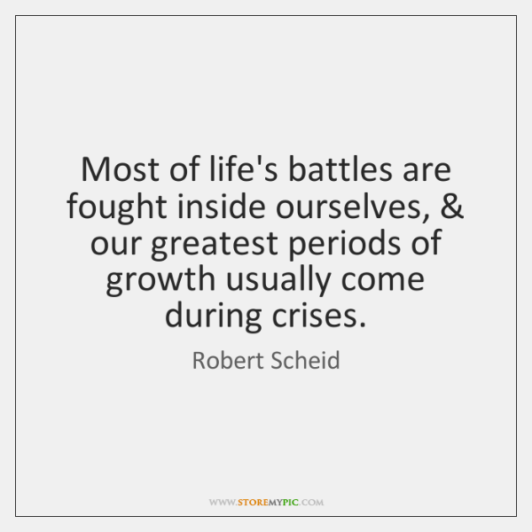 Most of life's battles are fought inside ourselves, & our greatest periods of ...