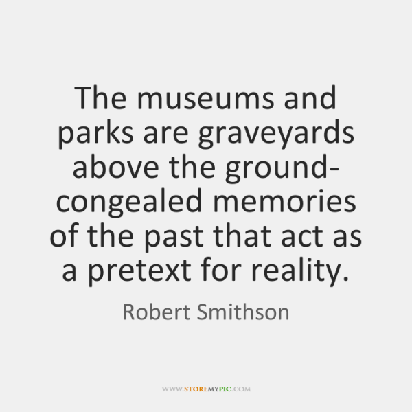 The museums and parks are graveyards above the ground- congealed memories of ...