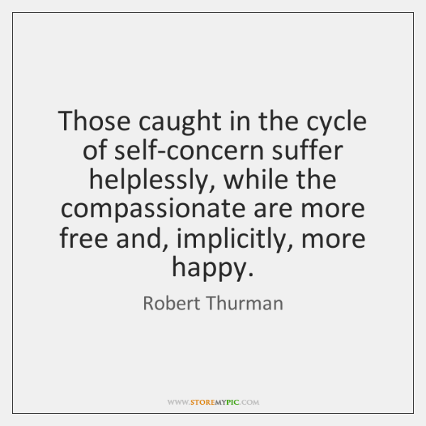 Those caught in the cycle of self-concern suffer helplessly, while the compassionate ...