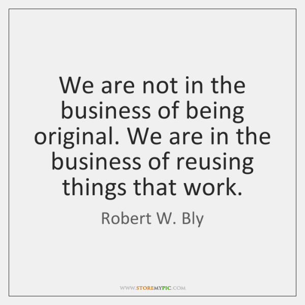 We are not in the business of being original. We are in ...