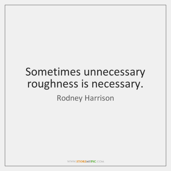 Sometimes unnecessary roughness is necessary.