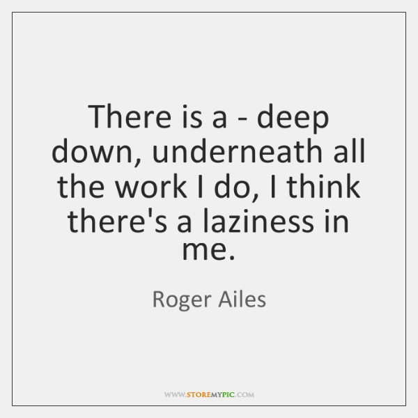 There is a - deep down, underneath all the work I do, ...