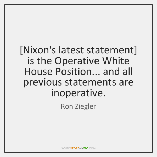 [Nixon's latest statement] is the Operative White House Position... and all previous ...