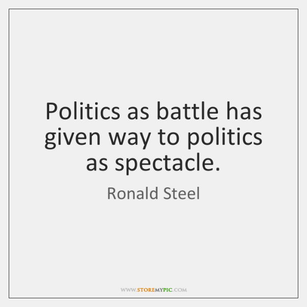 Politics as battle has given way to politics as spectacle.