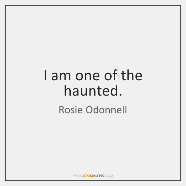 I am one of the haunted.