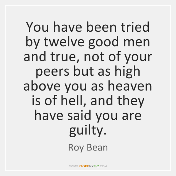 You have been tried by twelve good men and true, not of ...