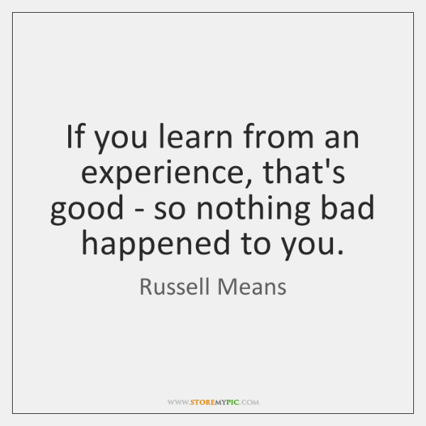 If you learn from an experience, that's good - so nothing bad ...