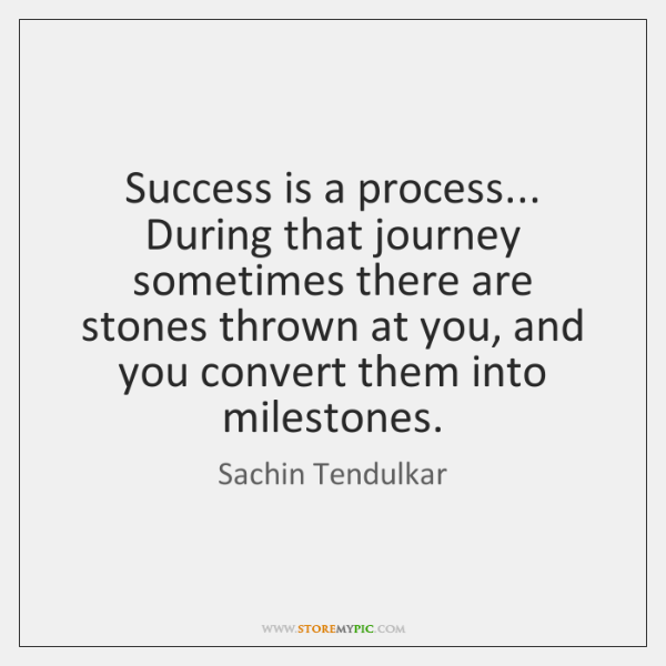 Success is a process... During that journey sometimes there are stones thrown ...