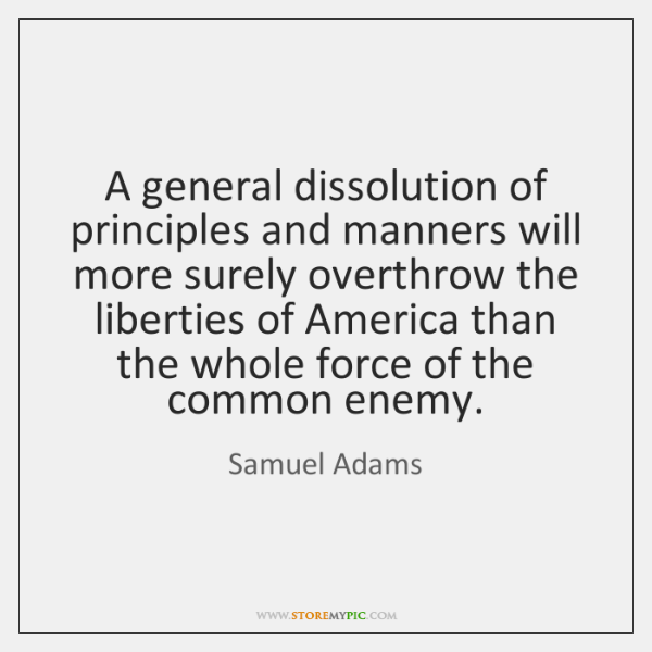 A general dissolution of principles and manners will more surely overthrow the ...