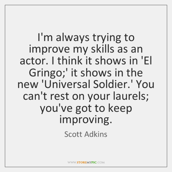 I'm always trying to improve my skills as an actor. I think ...