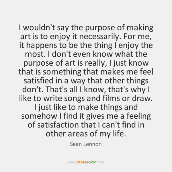 I wouldn't say the purpose of making art is to enjoy it ...