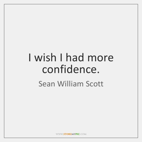 I wish I had more confidence.