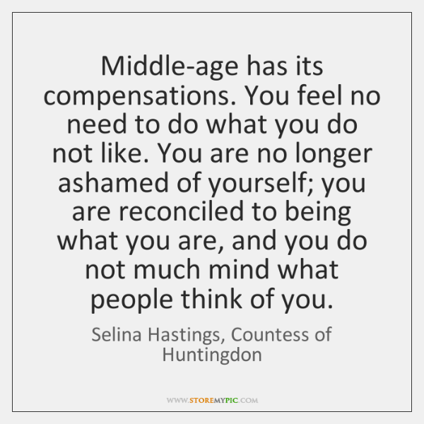 Middle-age has its compensations. You feel no need to do what you ...