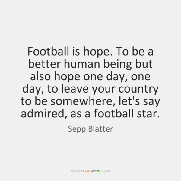 Football is hope. To be a better human being but also hope ...