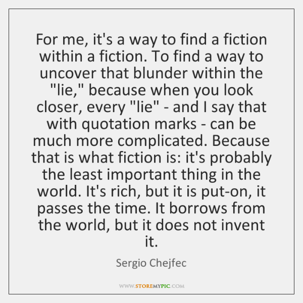 For me, it's a way to find a fiction within a fiction. ...