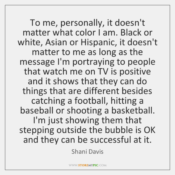To me, personally, it doesn't matter what color I am. Black or ...