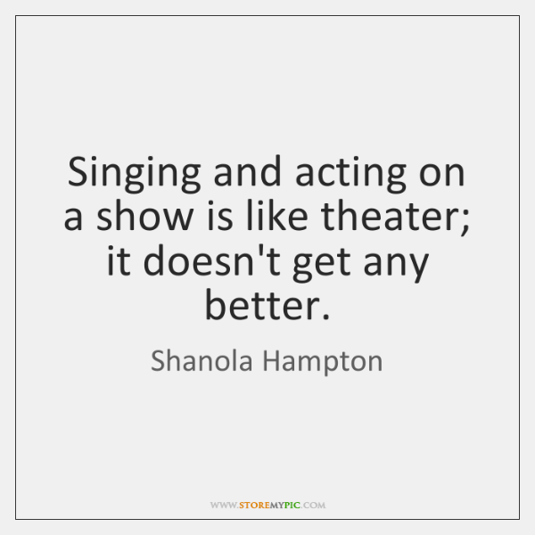 Singing and acting on a show is like theater; it doesn't get ...