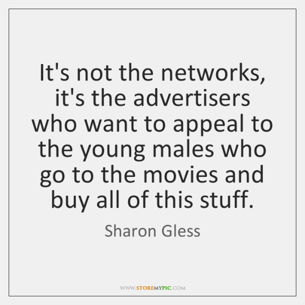 It's not the networks, it's the advertisers who want to appeal to ...