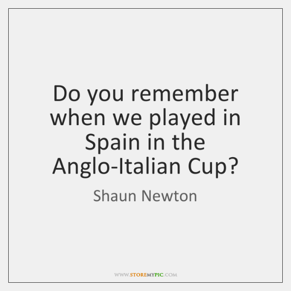 Do you remember when we played in Spain in the Anglo-Italian Cup?