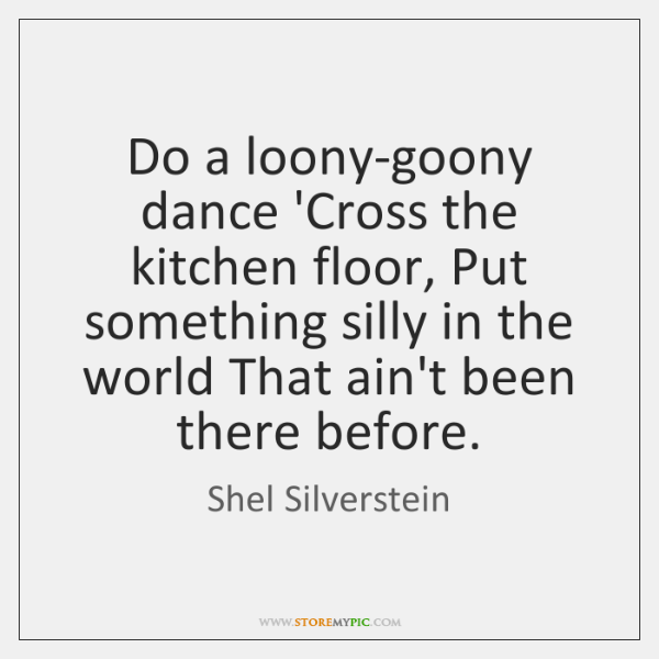 Do a loony-goony dance 'Cross the kitchen floor, Put something silly in ...