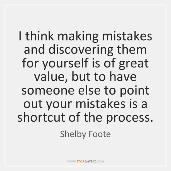 I think making mistakes and discovering them for yourself is of great ...