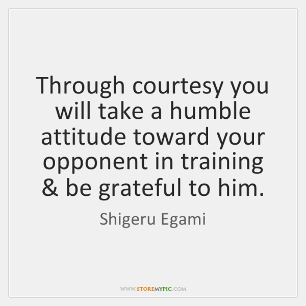 Through courtesy you will take a humble attitude toward your opponent in ...