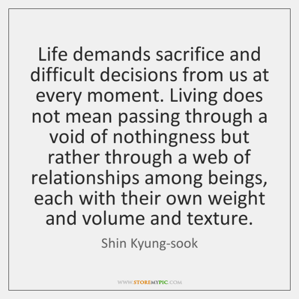 Life demands sacrifice and difficult decisions from us at every moment. Living ...