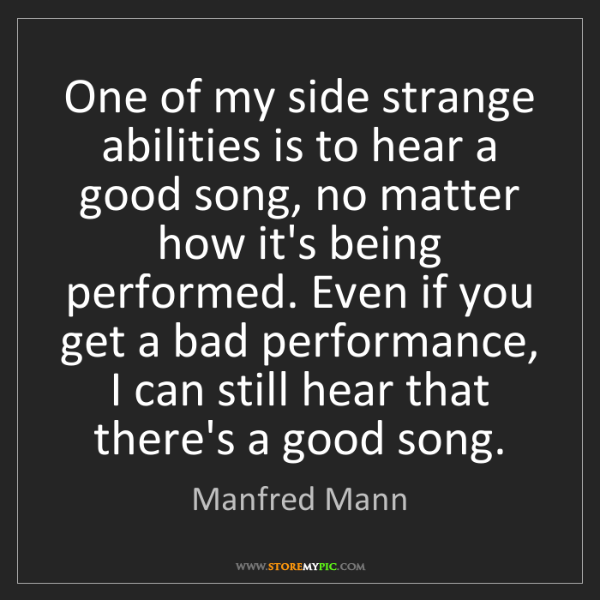 Manfred Mann: One of my side strange abilities is to hear a good song,...